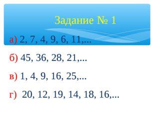 Задание № 1 а) 2, 7, 4, 9, 6, 11,... б) 45, 36, 28, 21,... в) 1, 4, 9, 16, 2