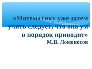 «Математику уже затем учить следует, что она ум в порядок приводит» М.В. Лом