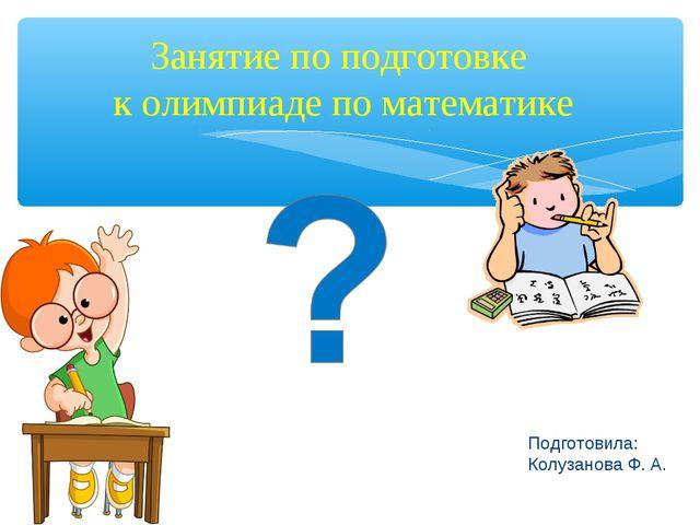 Подготовила: Колузанова Ф. А. Занятие по подготовке к олимпиаде по математике