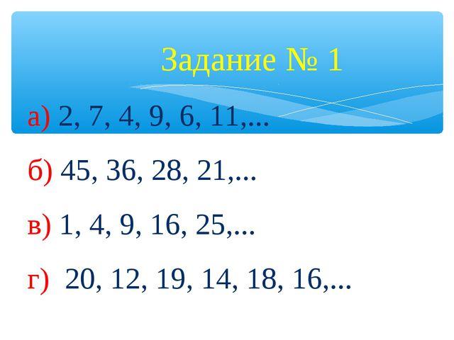 Задание № 1 а) 2, 7, 4, 9, 6, 11,... б) 45, 36, 28, 21,... в) 1, 4, 9, 16, 2...