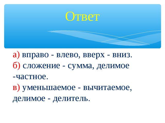 Ответ а) вправо - влево, вверх - вниз. б) сложение - сумма, делимое -частное....