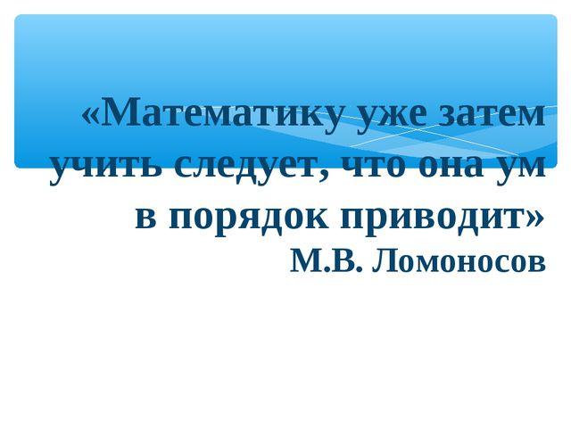 «Математику уже затем учить следует, что она ум в порядок приводит» М.В. Лом...