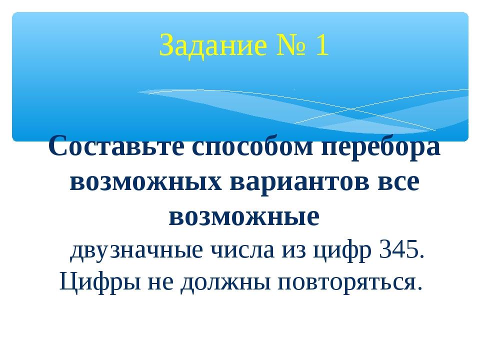Задание № 1 Составьте способом перебора возможных вариантов все возможные дв...