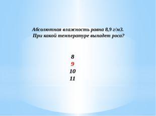 Абсолютная влажность равна 8,9 г/м3. При какой температуре выпадет роса? 8 9