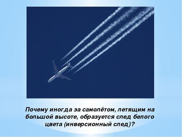 Почему иногда за самолётом, летящим на большой высоте, образуется след белого...