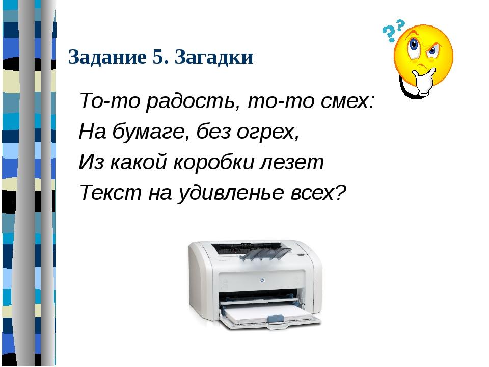 Задание 5. Загадки То-то радость, то-то смех: На бумаге, без огрех, Из какой...
