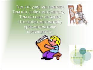 Тем кто учит математику, Тем кто любит математику, Тем кто еще не знает, Что