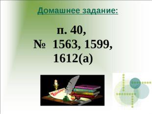 Домашнее задание: п. 40, № 1563, 1599, 1612(а)