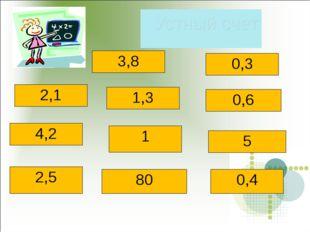 Устный счет 2,3+1,5= 1,2- 0,9= 4,1-2= 6,5 : 5= 1- 0,4= 0.6 * 7= 5,1:51= 3,5: