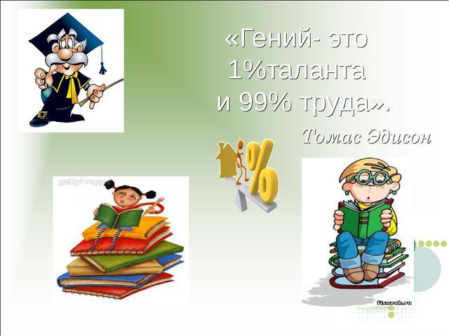 «Гений- это 1%таланта и 99% труда». Томас Эдисон