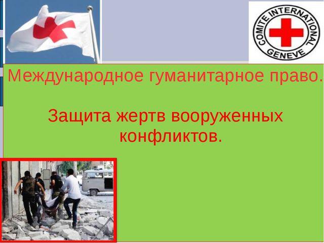 Международное гуманитарное право. Защита жертв вооруженных конфликтов.