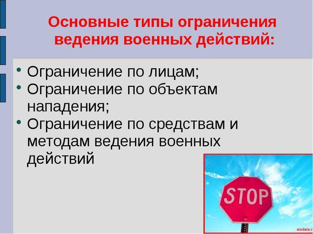 Основные типы ограничения ведения военных действий: Ограничение по лицам; Огр...