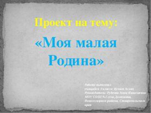 Проект на тему: «Моя малая Родина» Работу выполнил: учащийся 3 класса Кулиев