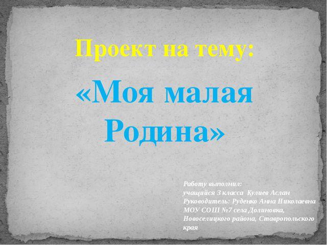 Проект на тему: «Моя малая Родина» Работу выполнил: учащийся 3 класса Кулиев...