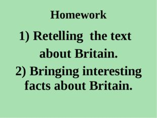 Homework 1) Retelling the text about Britain. 2) Bringing interesting facts a