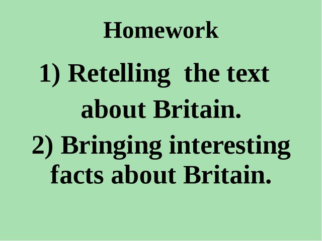 Homework 1) Retelling the text about Britain. 2) Bringing interesting facts a...