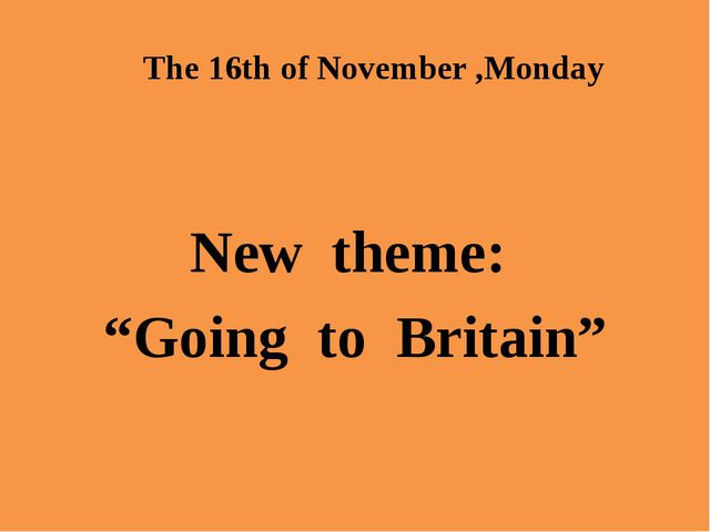 "The 16th of November ,Monday New theme: ""Going to Britain"""