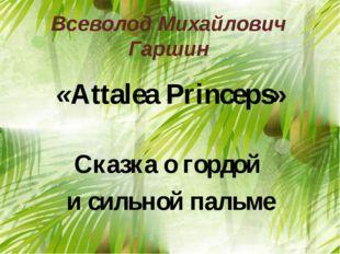 Всеволод Михайлович Гаршин «Attalea Princeps» Сказка о гордой и сильной пальме
