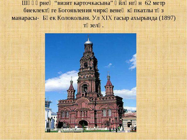 """Шәһәрнең """"визит карточкасына"""" әйләнгән 62 метр биеклектәге Богоявления чиркә..."""