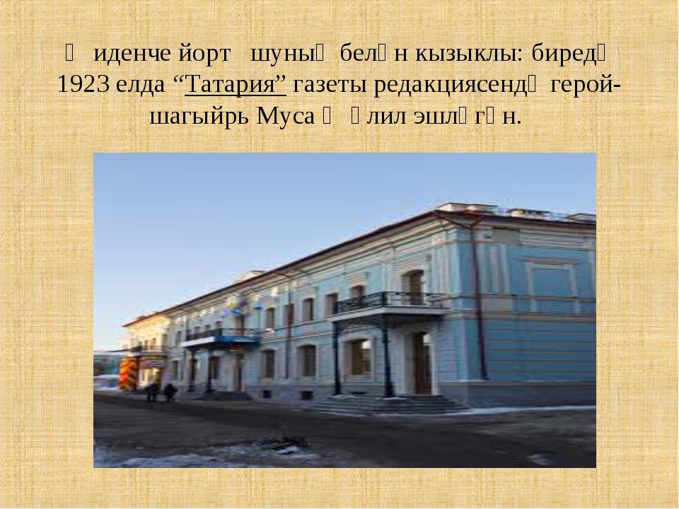 "Җиденче йорт шуның белән кызыклы: биредә 1923 елда ""Татария"" газеты редакция..."