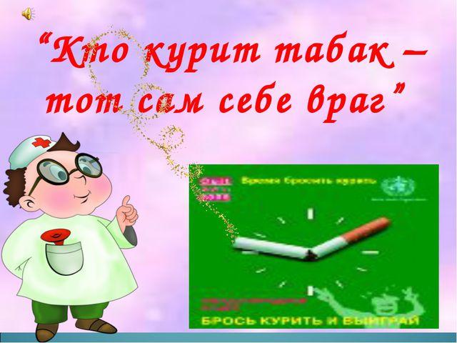 """Кто курит табак – тот сам себе враг"""