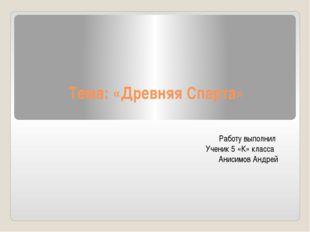 Тема: «Древняя Спарта» Работу выполнил Ученик 5 «К» класса Анисимов Андрей
