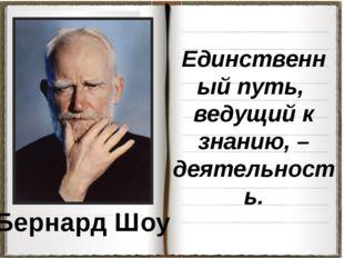 Бернард Шоу Единственный путь, ведущий к знанию, – деятельность.