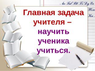 Главная задача учителя – научить ученика учиться.