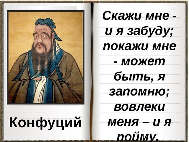 Конфуций Скажи мне - и я забуду; покажи мне - может быть, я запомню; вовлеки...