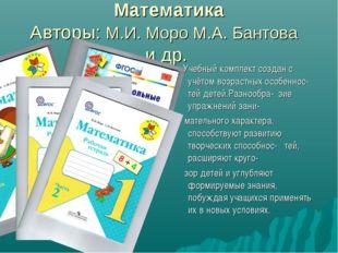 Математика Авторы: М.И. Моро М.А. Бантова и др. Учебный комплект создан с учё