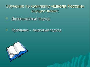 Обучение по комплекту «Школа России» осуществляет: Деятельностный подход; Про