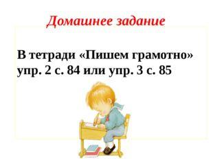 Домашнее задание В тетради «Пишем грамотно» упр. 2 с. 84 или упр. 3 с. 85
