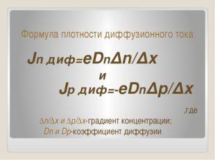 Формула плотности диффузионного тока Jn диф=eDn∆n/∆x Jр диф=-eDn∆p/∆x и ,где