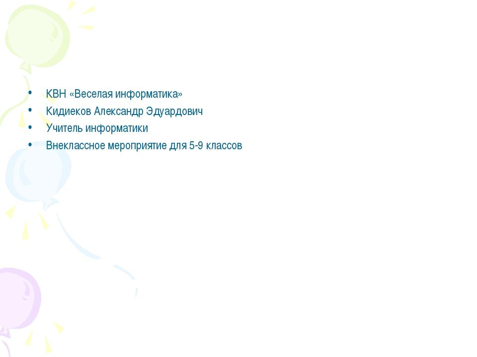 КВН «Веселая информатика» Кидиеков Александр Эдуардович Учитель информатики В...