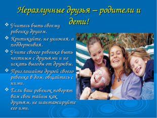 Неразлучные друзья – родители и дети! Учитесь быть своему ребенку другом. Кри