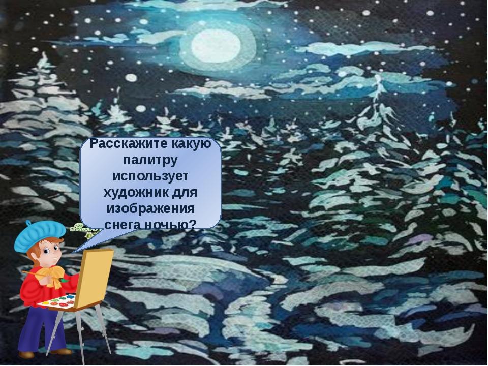 какую палитру использует художник для изображения снега ночью? Расскажите ка...