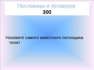 Пословицы и поговорки 300 Назовите самого известного погонщика телят