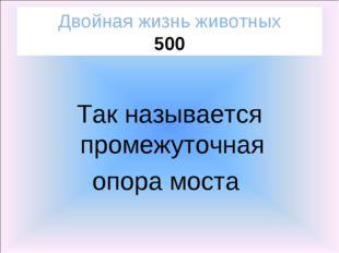 Двойная жизнь животных 500 Так называется промежуточная опора моста