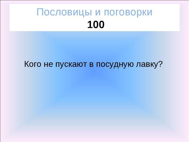 Пословицы и поговорки 100 Кого не пускают в посудную лавку?