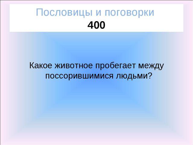 Пословицы и поговорки 400 Какое животное пробегает между поссорившимися людьми?
