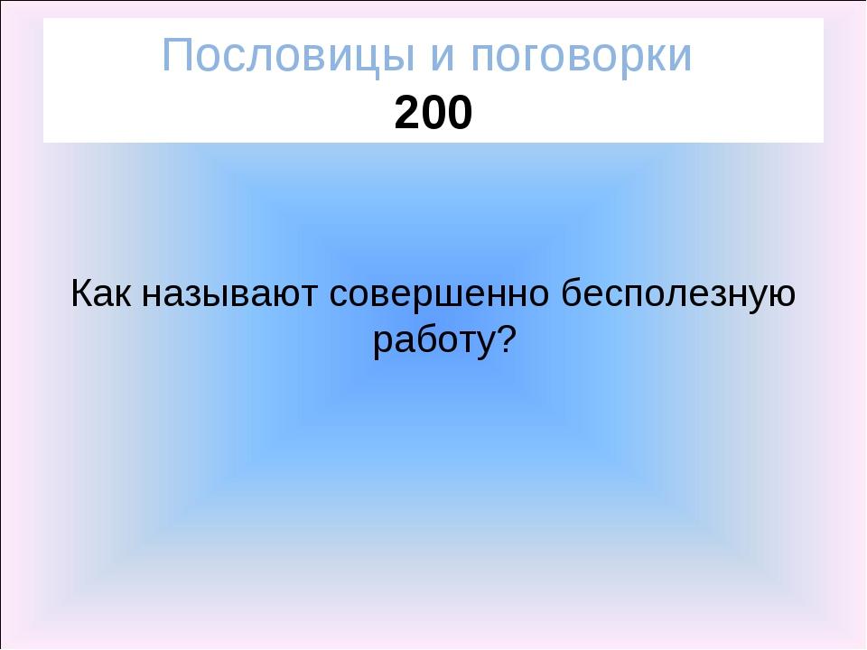 Пословицы и поговорки 200 Как называют совершенно бесполезную работу?