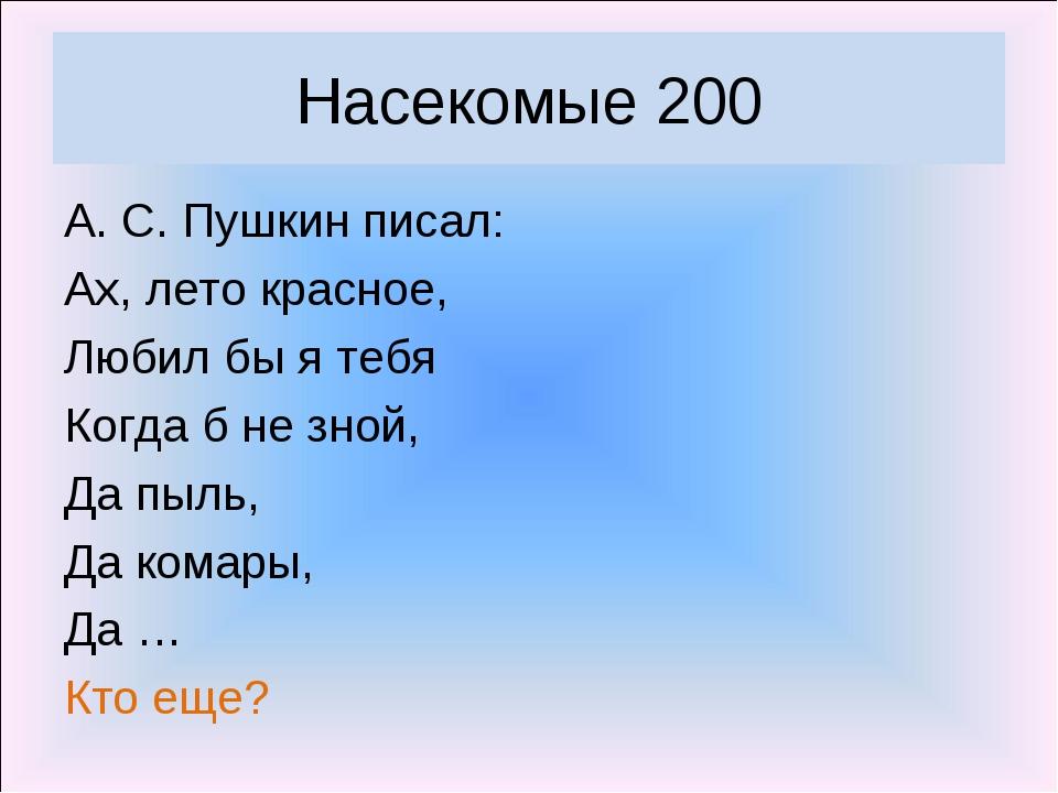 Насекомые 200 А. С. Пушкин писал: Ах, лето красное, Любил бы я тебя Когда б н...