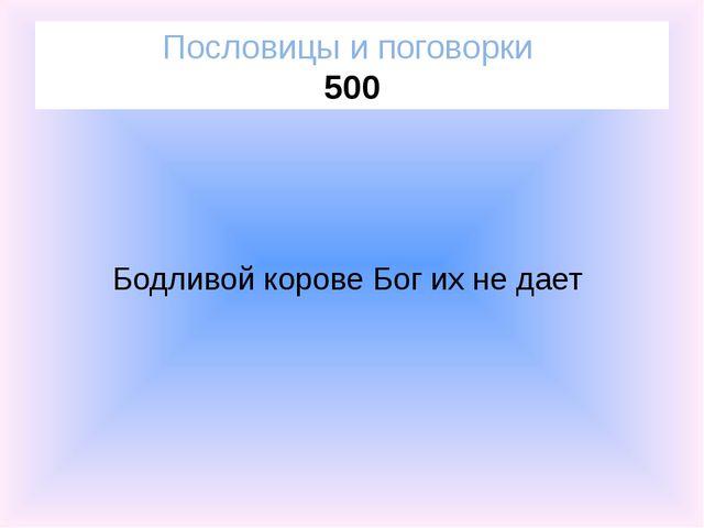 Пословицы и поговорки 500 Бодливой корове Бог их не дает
