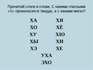 Прочитай слоги и слова. С какими гласными «Х» произносится твердо, а с какими