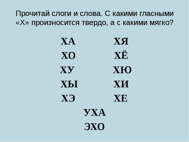 Прочитай слоги и слова. С какими гласными «Х» произносится твердо, а с какими...