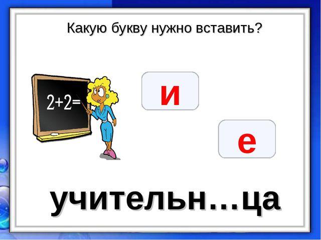Какую букву нужно вставить? учительн…ца и е