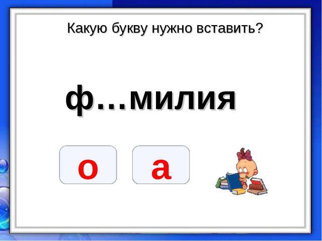 Какую букву нужно вставить? ф…милия о а
