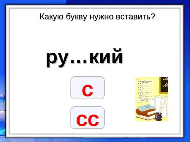 Какую букву нужно вставить? ру…кий с сс