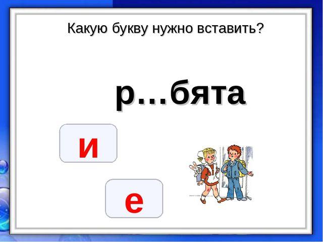Какую букву нужно вставить? р…бята и е