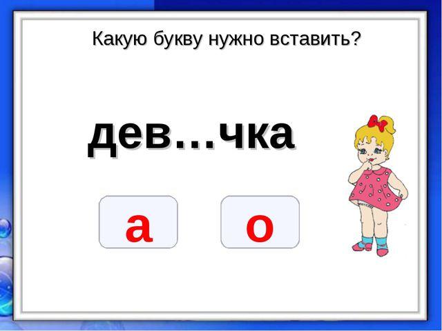 Какую букву нужно вставить? дев…чка о а